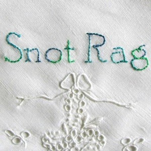 And no, his snot rag was not nearly this pretty. And the green stuff was not hand-stitched writing.
